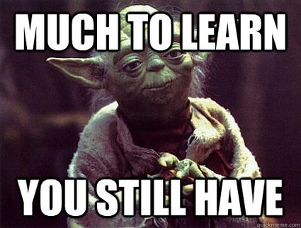 You still have many things to learn!